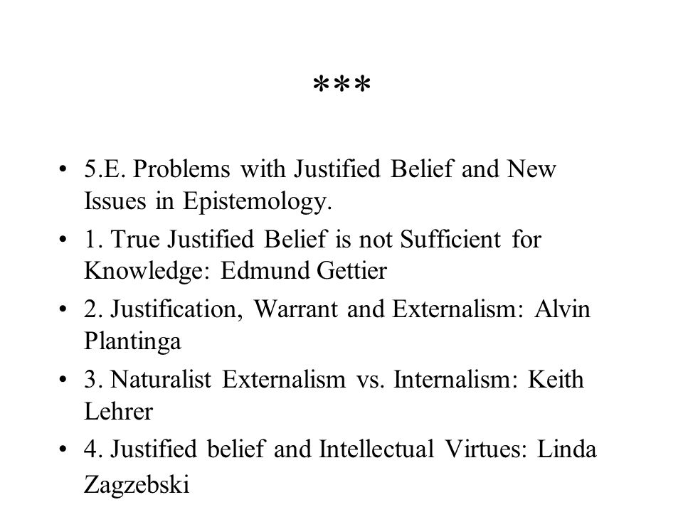 *** 5.E. Problems with Justified Belief and New Issues in Epistemology. 1. True Justified Belief is not Sufficient for Knowledge: Edmund Gettier.