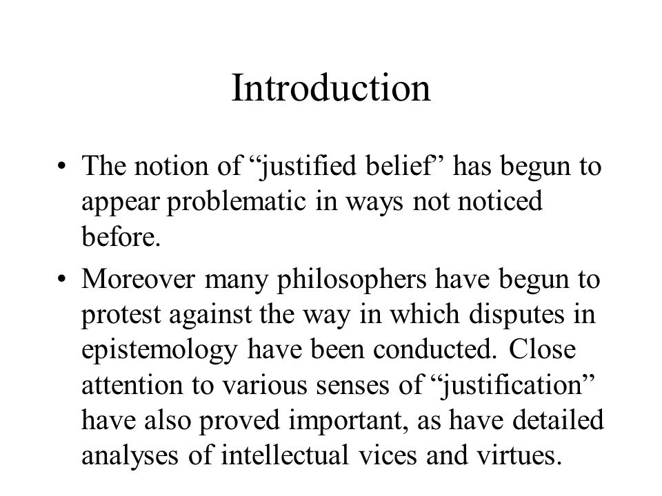 Introduction The notion of justified belief has begun to appear problematic in ways not noticed before.