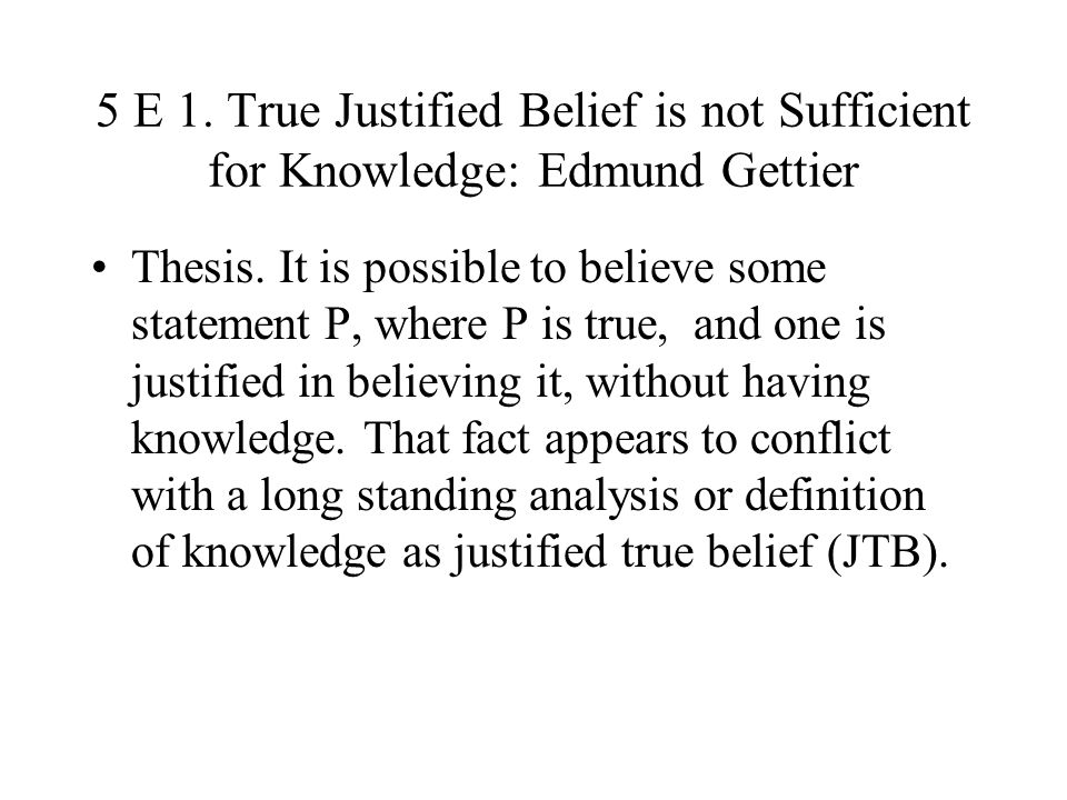 5 E 1. True Justified Belief is not Sufficient for Knowledge: Edmund Gettier