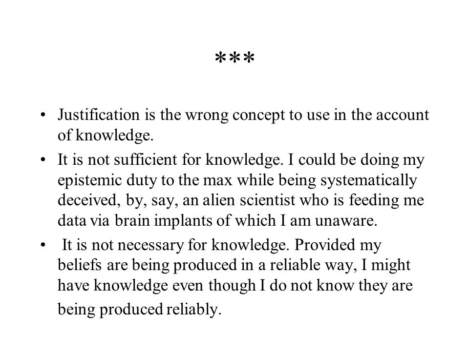 *** Justification is the wrong concept to use in the account of knowledge.