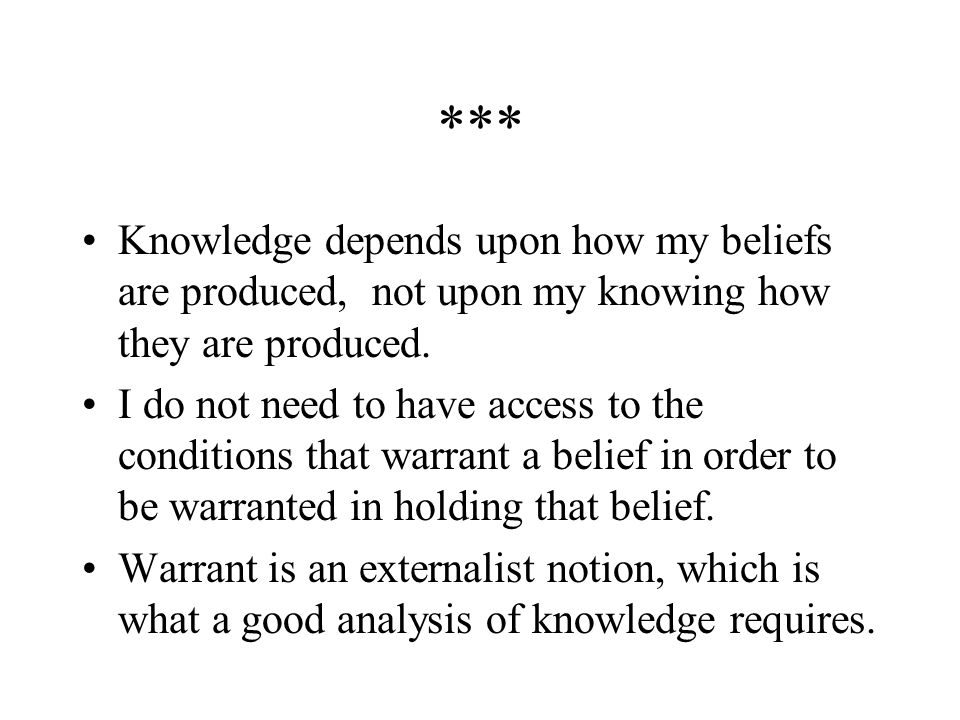 *** Knowledge depends upon how my beliefs are produced, not upon my knowing how they are produced.