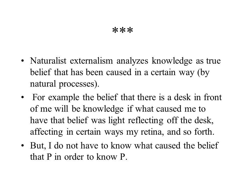 *** Naturalist externalism analyzes knowledge as true belief that has been caused in a certain way (by natural processes).