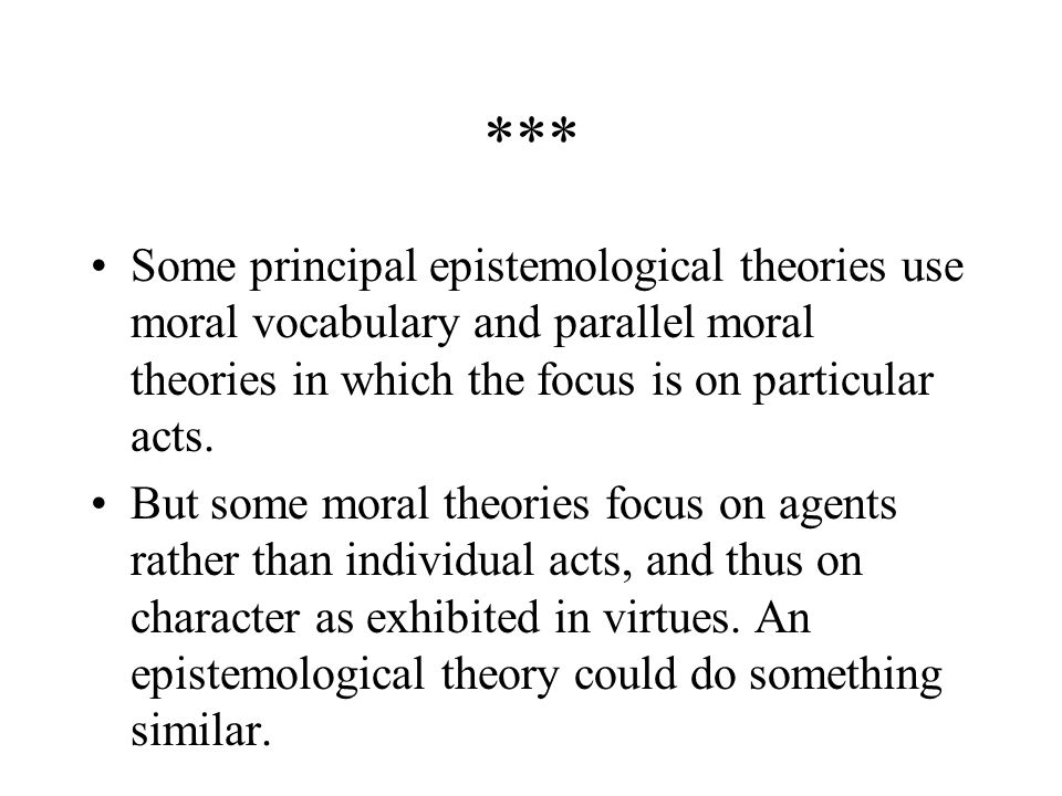 *** Some principal epistemological theories use moral vocabulary and parallel moral theories in which the focus is on particular acts.