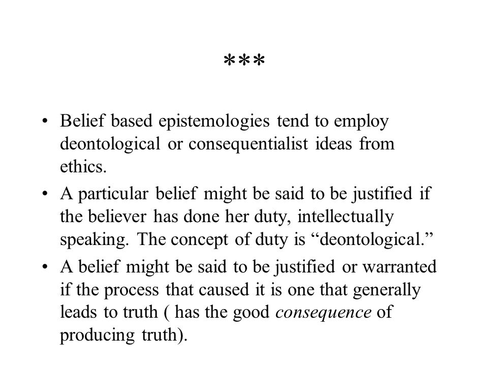 *** Belief based epistemologies tend to employ deontological or consequentialist ideas from ethics.