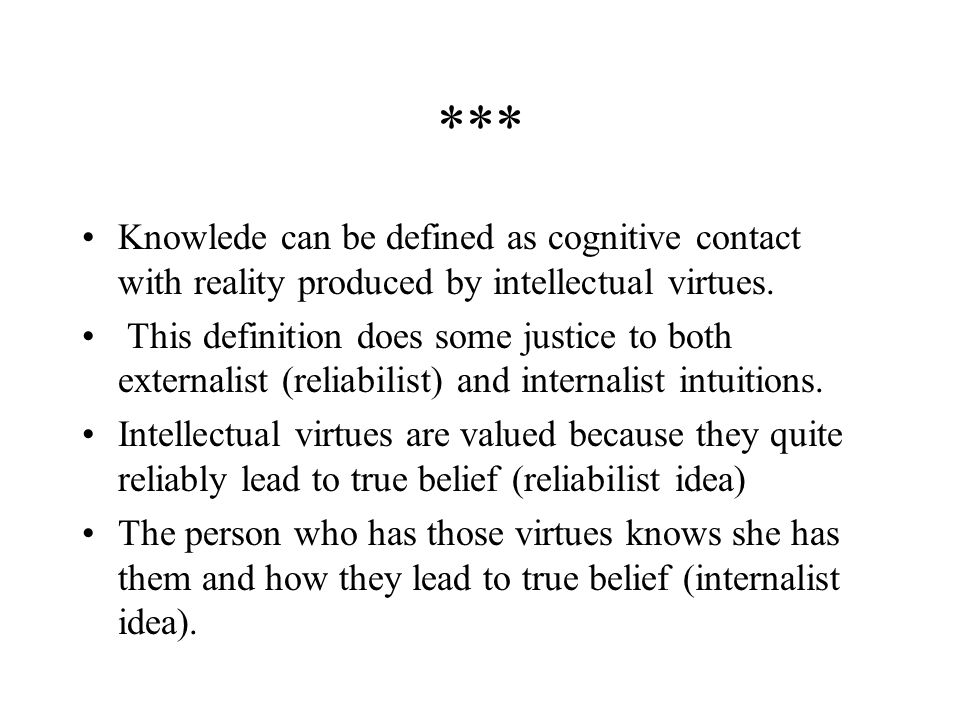 *** Knowlede can be defined as cognitive contact with reality produced by intellectual virtues.