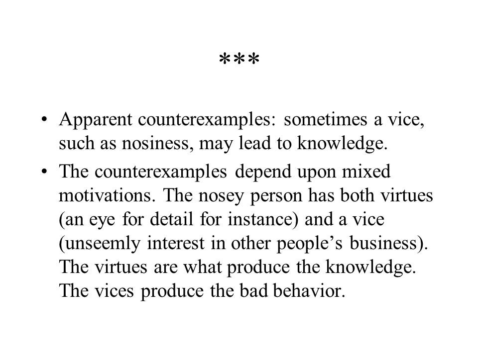 *** Apparent counterexamples: sometimes a vice, such as nosiness, may lead to knowledge.