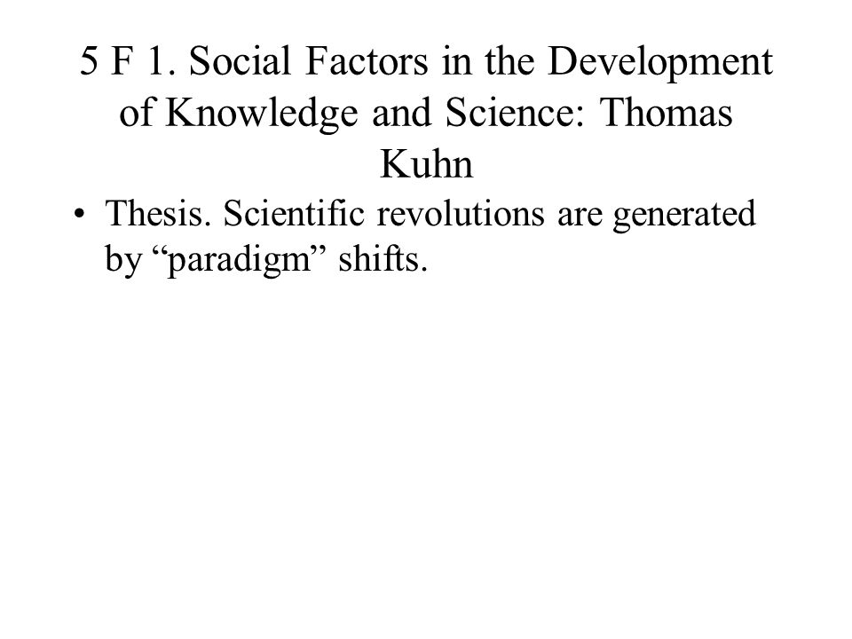 5 F 1. Social Factors in the Development of Knowledge and Science: Thomas Kuhn