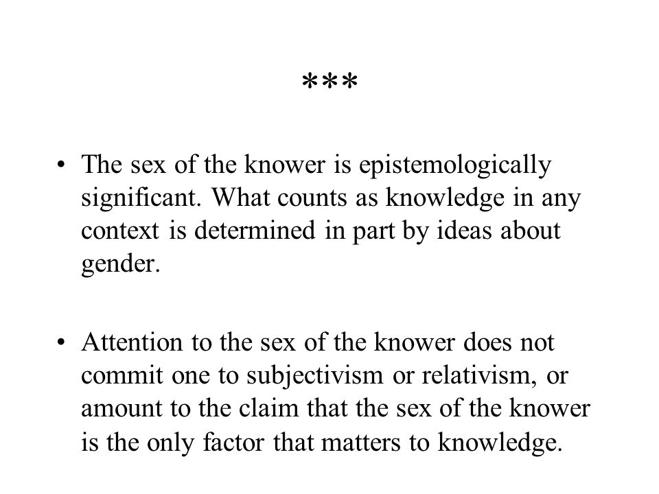 *** The sex of the knower is epistemologically significant. What counts as knowledge in any context is determined in part by ideas about gender.