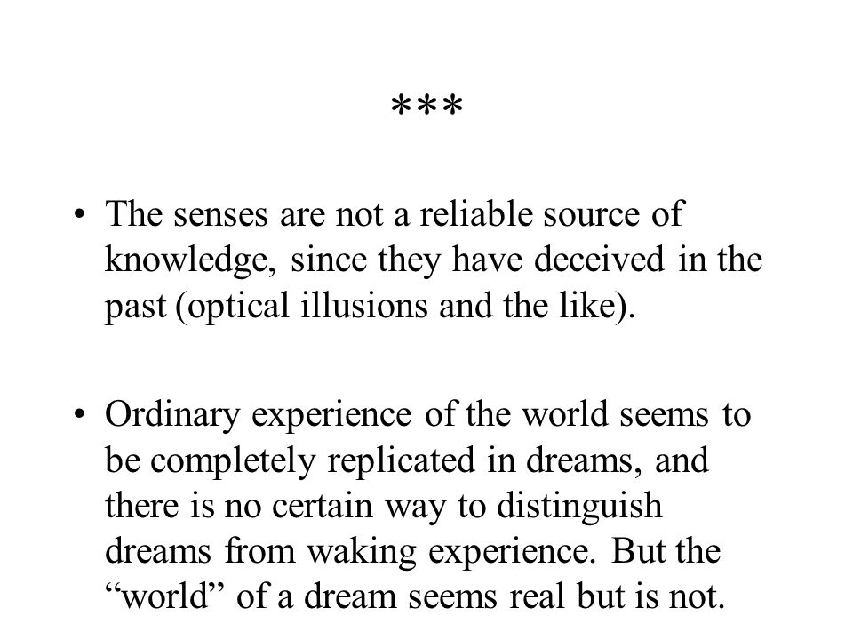 *** The senses are not a reliable source of knowledge, since they have deceived in the past (optical illusions and the like).