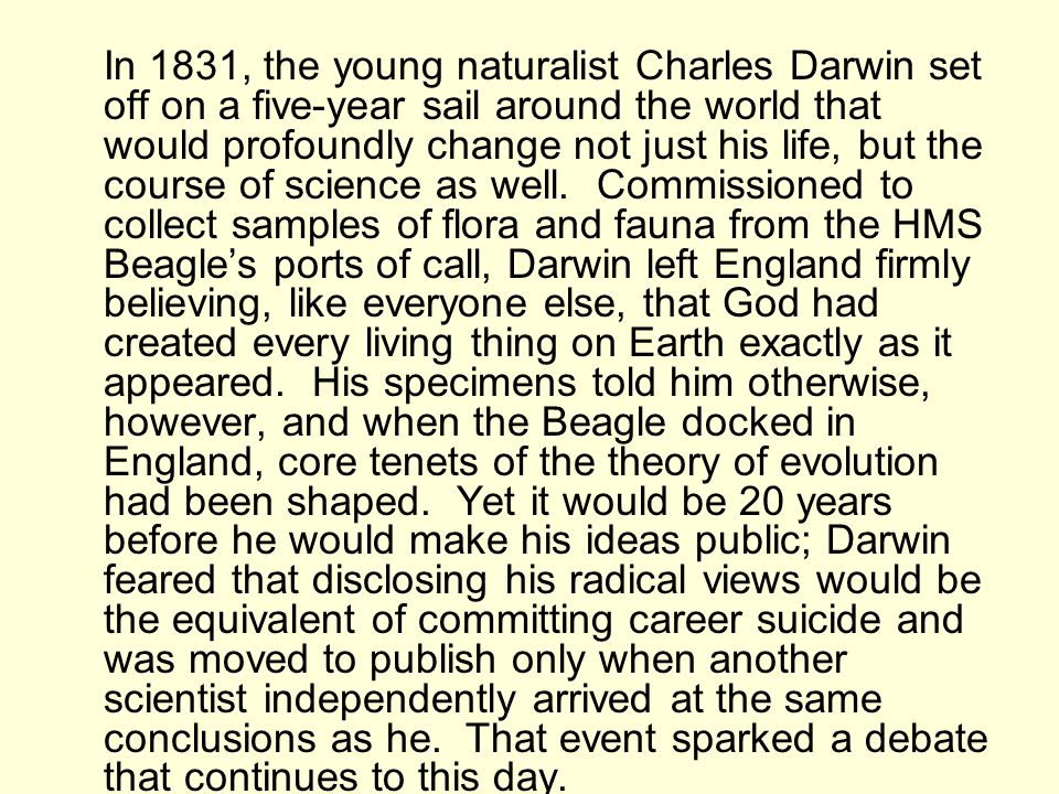 In 1831, the young naturalist Charles Darwin set off on a five-year sail around the world that would profoundly change not just his life, but the course of science as well. Commissioned to collect samples of flora and fauna from the HMS Beagle's ports of call, Darwin left England firmly believing, like everyone else, that God had created every living thing on Earth exactly as it appeared. His specimens told him otherwise, however, and when the Beagle docked in England, core tenets of the theory of evolution had been shaped. Yet it would be 20 years before he would make his ideas public; Darwin feared that disclosing his radical views would be the equivalent of committing career suicide and was moved to publish only when another scientist independently arrived at the same conclusions as he. That event sparked a debate that continues to this day.