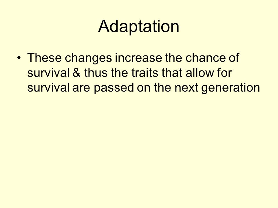 Adaptation These changes increase the chance of survival & thus the traits that allow for survival are passed on the next generation.