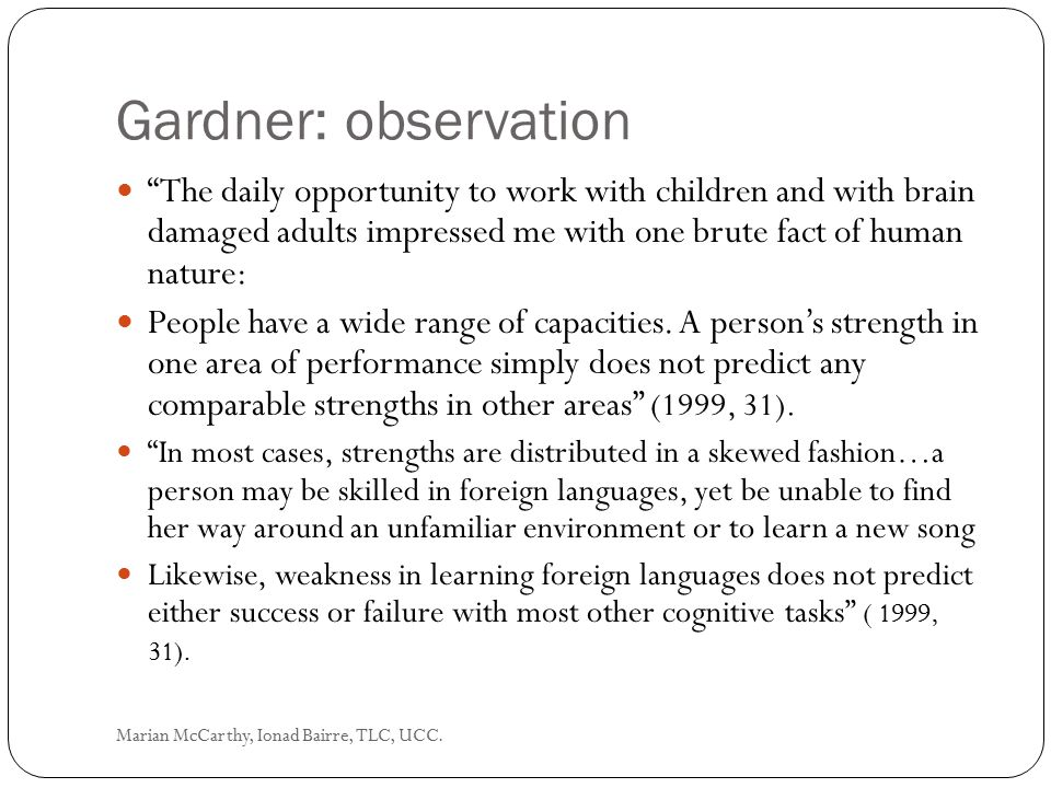 Gardner: observation The daily opportunity to work with children and with brain damaged adults impressed me with one brute fact of human nature: