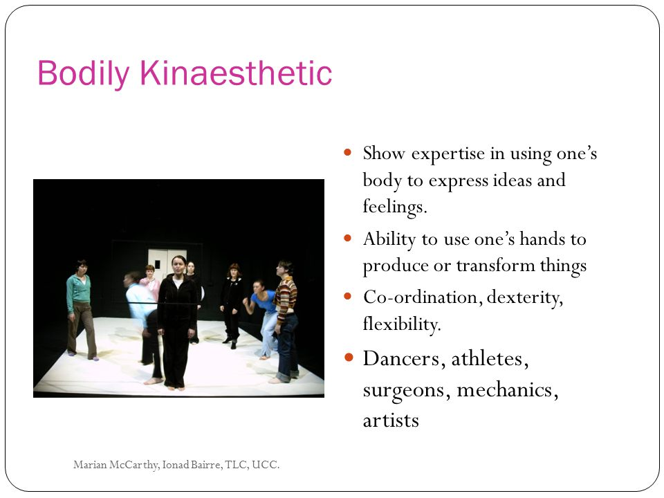 Bodily Kinaesthetic Dancers, athletes, surgeons, mechanics, artists