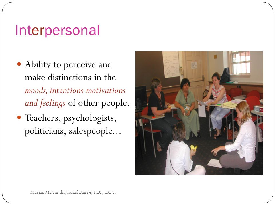 Interpersonal Ability to perceive and make distinctions in the moods, intentions motivations and feelings of other people.
