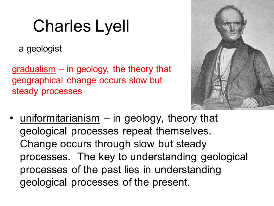 Charles Lyell a geologist. gradualism – in geology, the theory that geographical change occurs slow but steady processes.