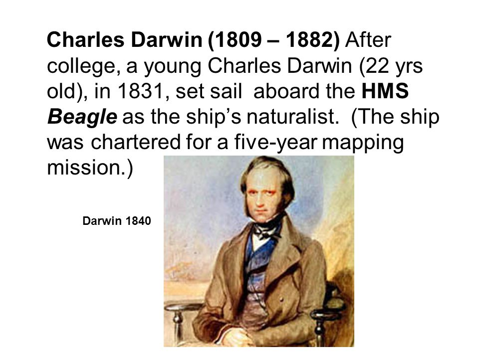 Charles Darwin (1809 – 1882) After college, a young Charles Darwin (22 yrs old), in 1831, set sail aboard the HMS Beagle as the ship's naturalist. (The ship was chartered for a five-year mapping mission.)