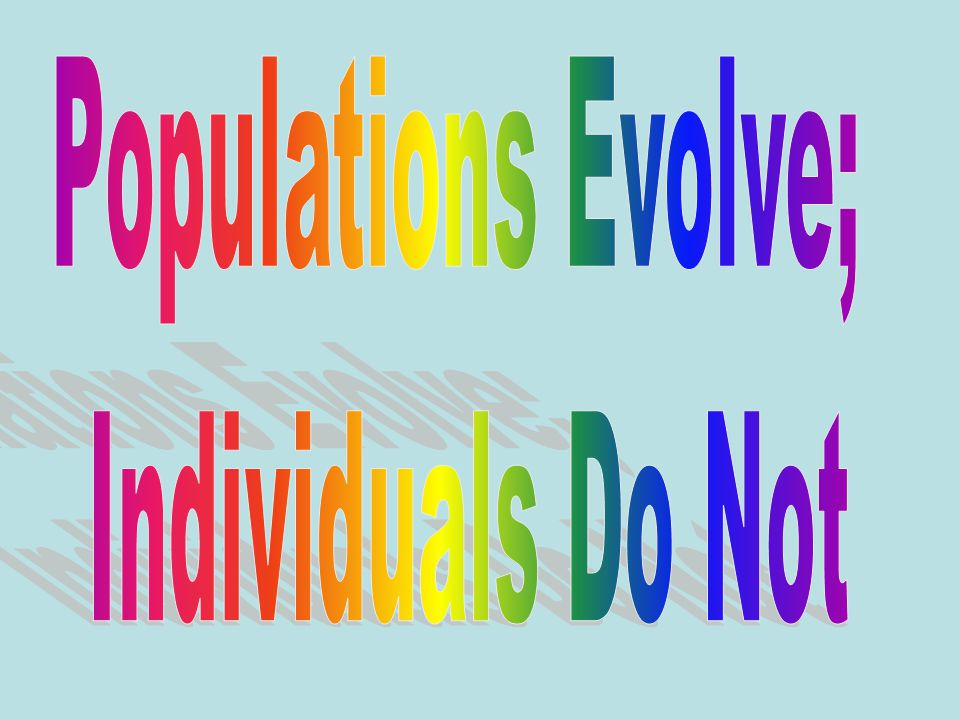 Populations Evolve; Individuals Do Not