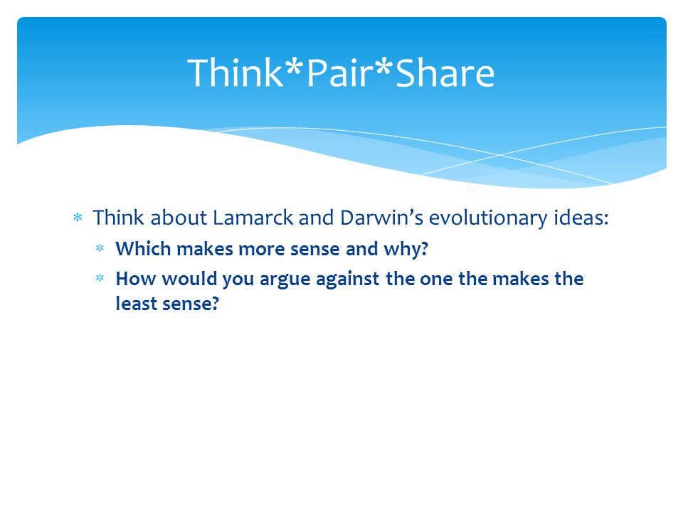 Think*Pair*Share Think about Lamarck and Darwin's evolutionary ideas: