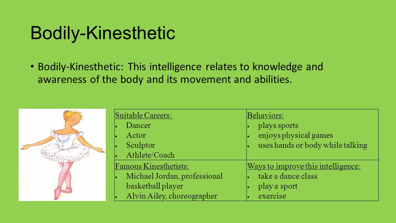 Bodily-Kinesthetic Bodily-Kinesthetic: This intelligence relates to knowledge and awareness of the body and its movement and abilities.