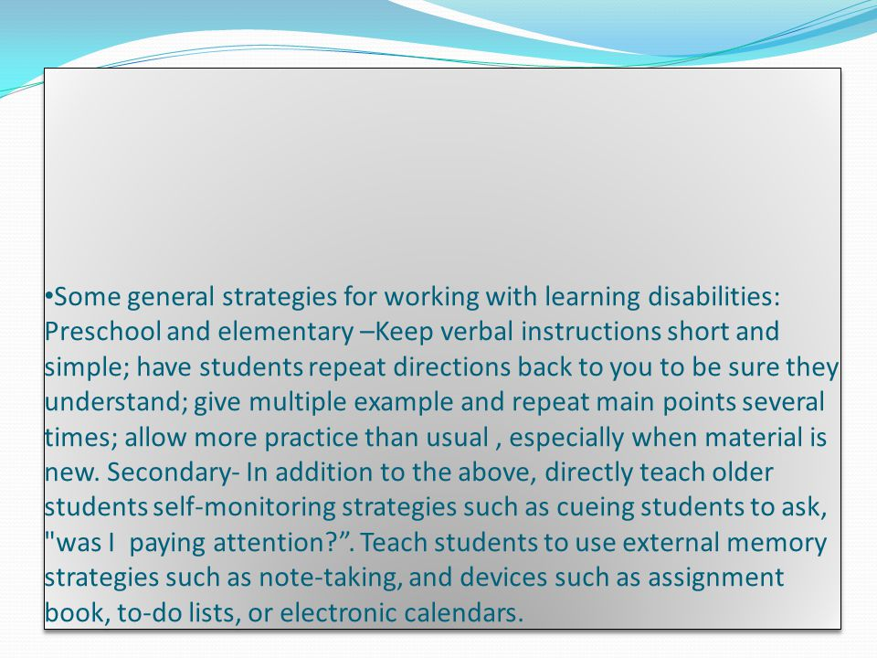 Some general strategies for working with learning disabilities: Preschool and elementary –Keep verbal instructions short and simple; have students repeat directions back to you to be sure they understand; give multiple example and repeat main points several times; allow more practice than usual , especially when material is new.
