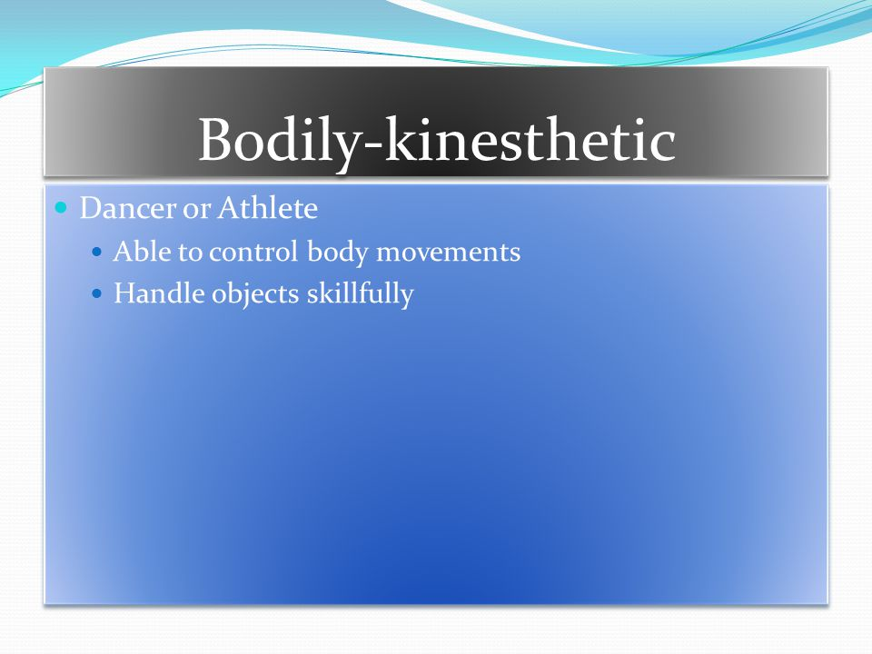 Bodily-kinesthetic Dancer or Athlete Able to control body movements