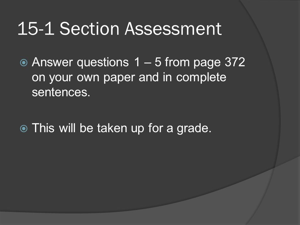 15-1 Section Assessment Answer questions 1 – 5 from page 372 on your own paper and in complete sentences.