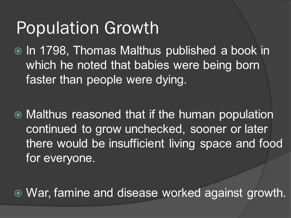 Population Growth In 1798, Thomas Malthus published a book in which he noted that babies were being born faster than people were dying.