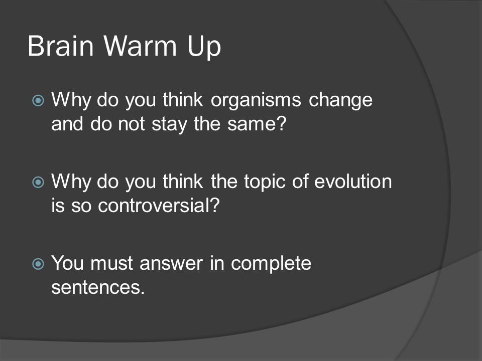 Brain Warm Up Why do you think organisms change and do not stay the same Why do you think the topic of evolution is so controversial