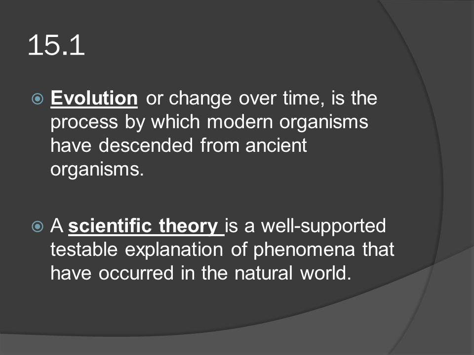 15.1 Evolution or change over time, is the process by which modern organisms have descended from ancient organisms.