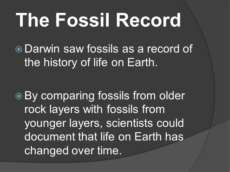 The Fossil Record Darwin saw fossils as a record of the history of life on Earth.