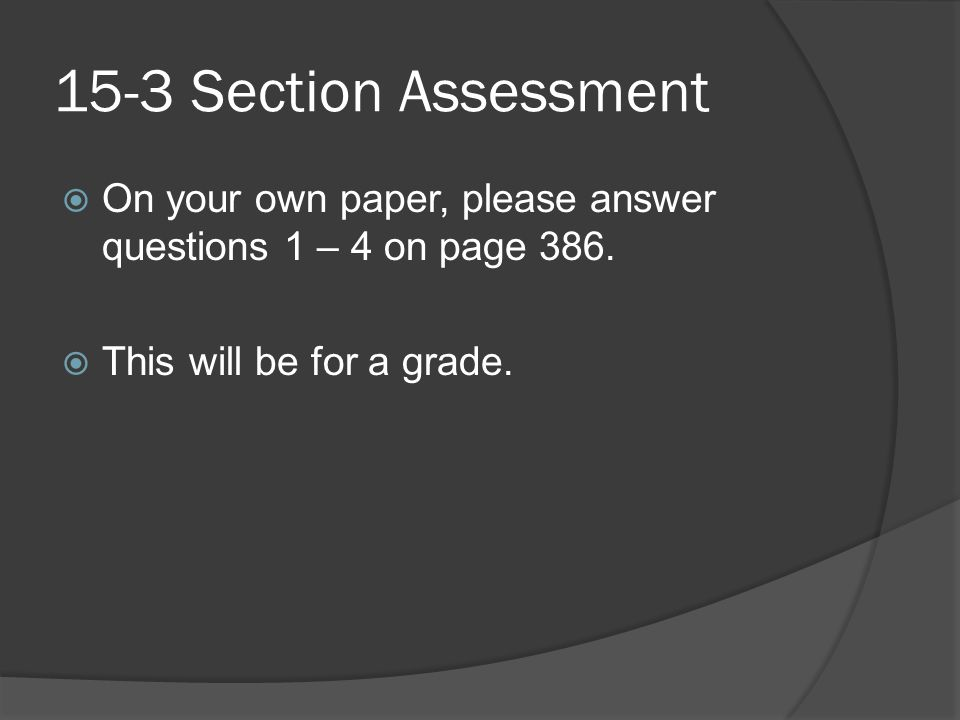 15-3 Section Assessment On your own paper, please answer questions 1 – 4 on page 386.