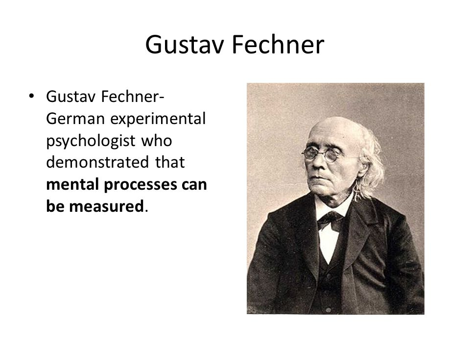 Gustav Fechner Gustav Fechner- German experimental psychologist who demonstrated that mental processes can be measured.