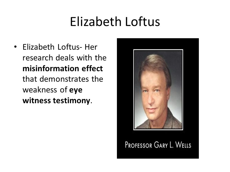 Elizabeth Loftus Elizabeth Loftus- Her research deals with the misinformation effect that demonstrates the weakness of eye witness testimony.