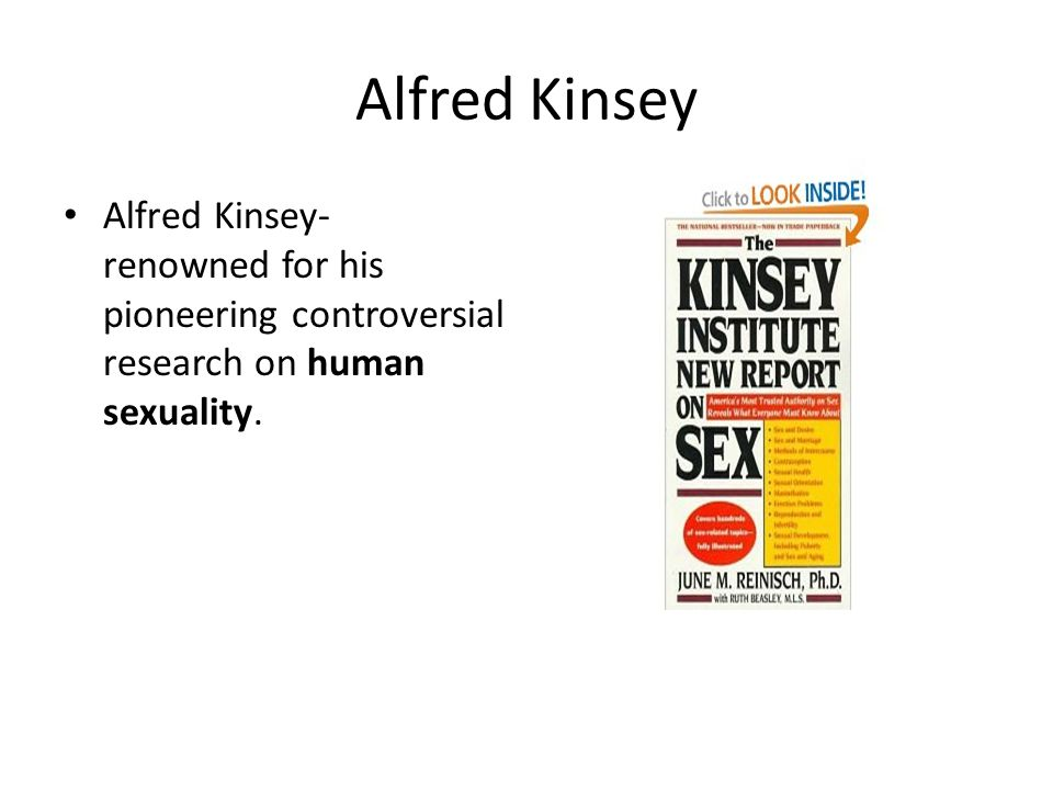 Alfred Kinsey Alfred Kinsey- renowned for his pioneering controversial research on human sexuality.