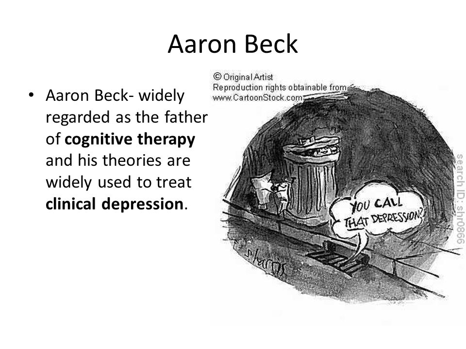 Aaron Beck Aaron Beck- widely regarded as the father of cognitive therapy and his theories are widely used to treat clinical depression.