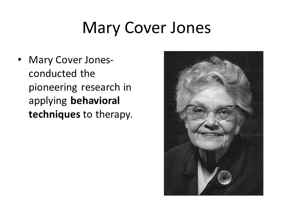 Mary Cover Jones Mary Cover Jones- conducted the pioneering research in applying behavioral techniques to therapy.