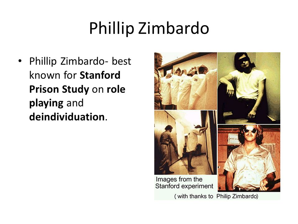 Phillip Zimbardo Phillip Zimbardo- best known for Stanford Prison Study on role playing and deindividuation.