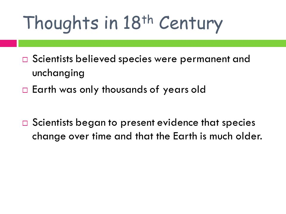 Thoughts in 18th Century Scientists believed species were permanent and unchanging. Earth was only thousands of years old.