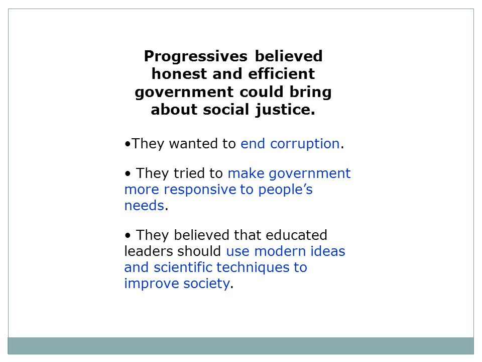 Progressives believed honest and efficient government could bring about social justice.