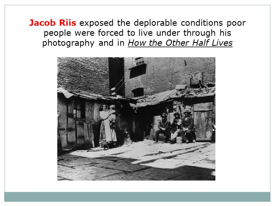 Jacob Riis exposed the deplorable conditions poor people were forced to live under through his photography and in How the Other Half Lives