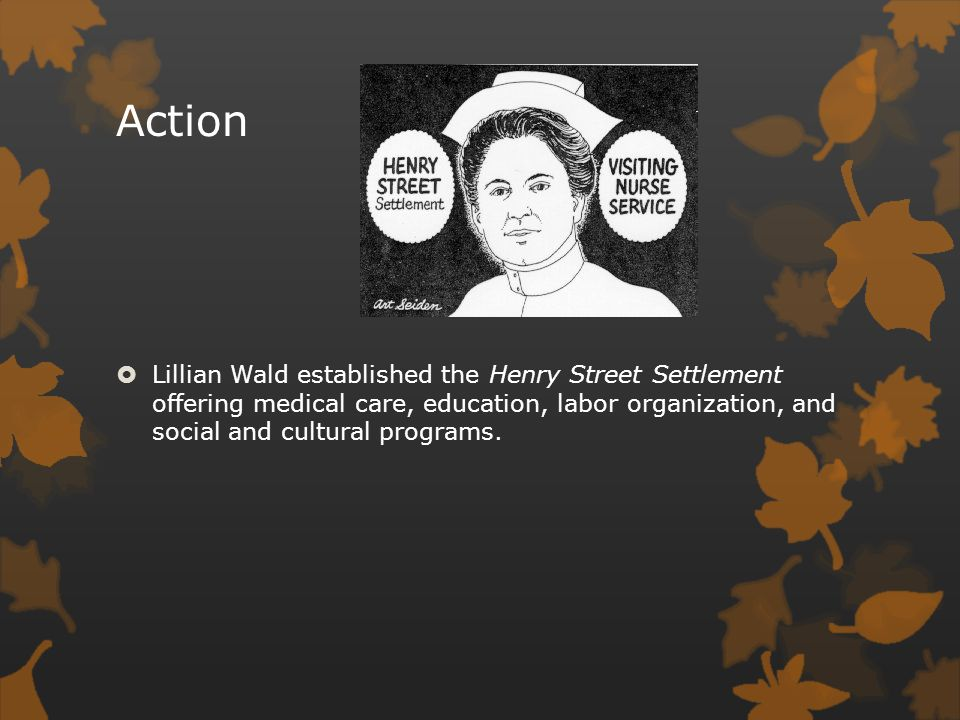Action Lillian Wald established the Henry Street Settlement offering medical care, education, labor organization, and social and cultural programs.