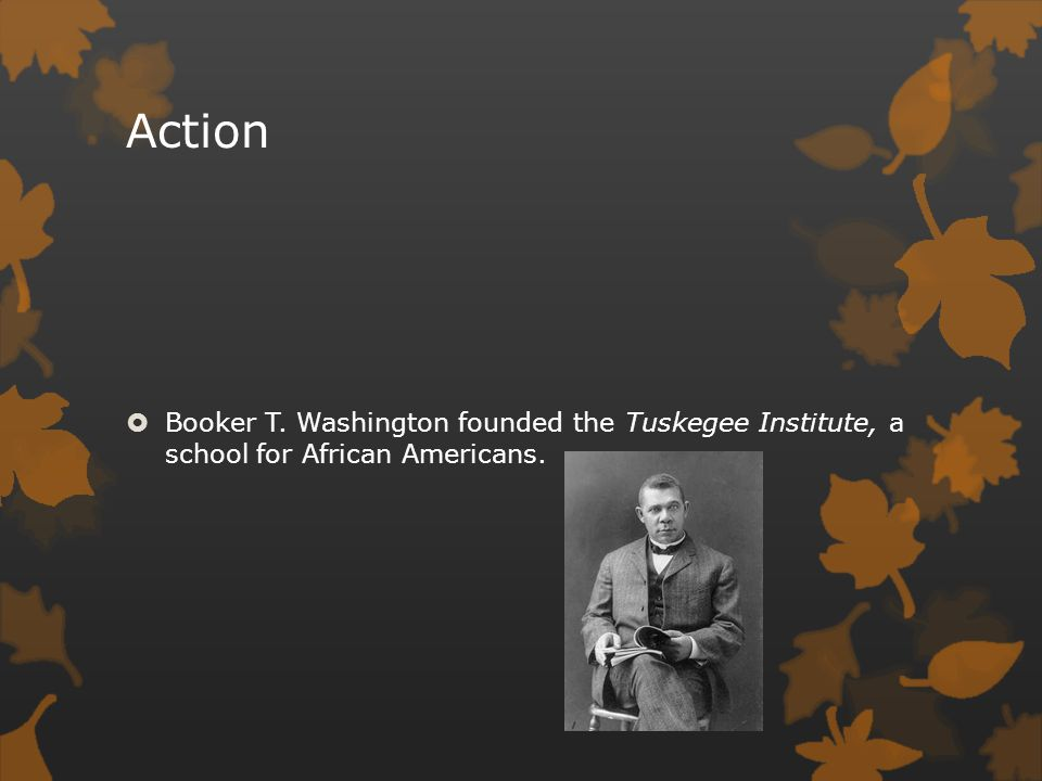 Action Booker T. Washington founded the Tuskegee Institute, a school for African Americans.