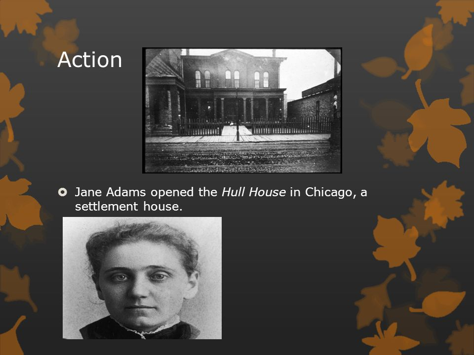 Action Jane Adams opened the Hull House in Chicago, a settlement house.