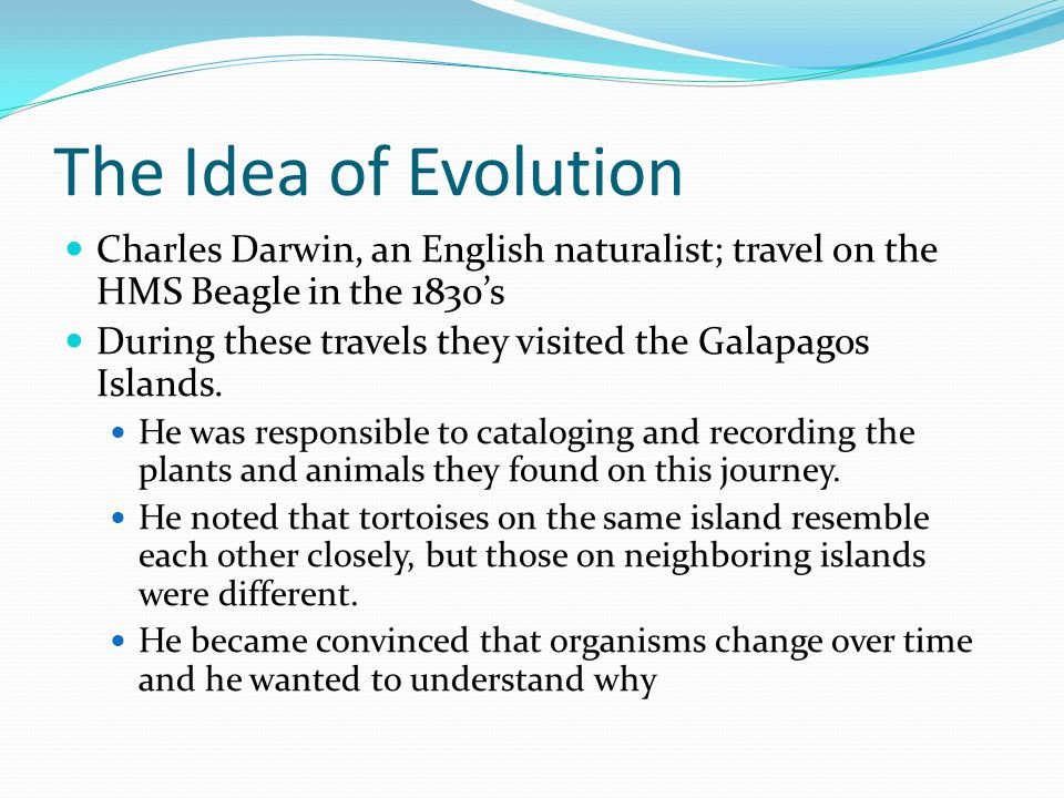 The Idea of Evolution Charles Darwin, an English naturalist; travel on the HMS Beagle in the 1830's.