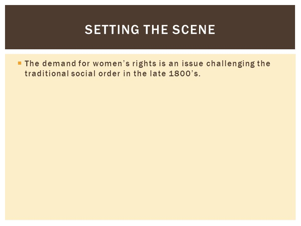 Setting the Scene The demand for women's rights is an issue challenging the traditional social order in the late 1800's.