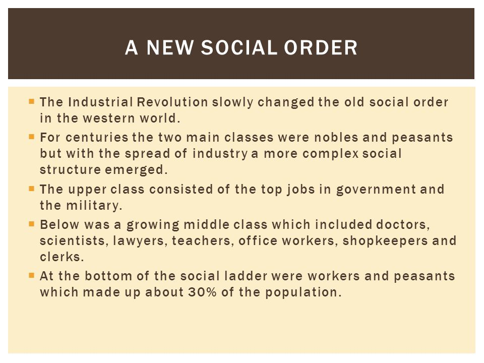 A new Social Order The Industrial Revolution slowly changed the old social order in the western world.
