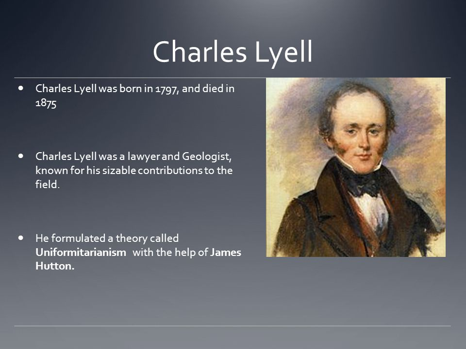 Charles Lyell Charles Lyell was born in 1797, and died in 1875