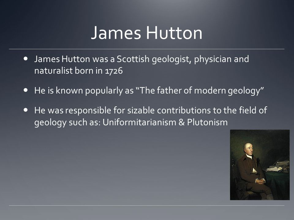James Hutton James Hutton was a Scottish geologist, physician and naturalist born in 1726. He is known popularly as The father of modern geology