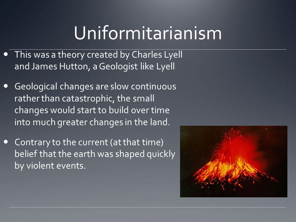 Uniformitarianism This was a theory created by Charles Lyell and James Hutton, a Geologist like Lyell.