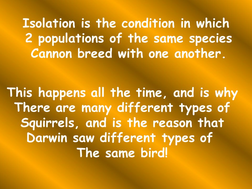 Isolation is the condition in which 2 populations of the same species